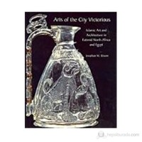 Arts Of The City Victorious: Islamic Art And Architecture İn Fatimid North Africa And Egypt (Ciltli)