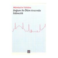 Doğum İle Ölüm Arasında İslâmcılık-Mümtaz'Er Türköne
