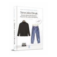 Steve Jobs Olmak: Kendini Bilmez Bir Küstahın, Vizyoner Bir Lidere Dönüşümü - Rick Tetzeli