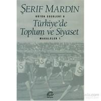 Türkiye'de Toplum ve Siyaset - Makaleler 1 - Bütün Eserleri 6