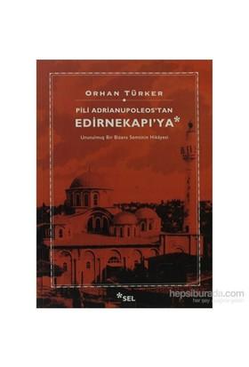 Pili Adrianupoleos'Tan Edirnekapı'Ya - Unutulmuş Bir Bizans Semtinin Hikâyesi-Orhan Türker