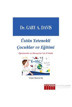 Üstün Yetenekli Çocuklar Ve Eğitimi / Öğretmenler Ve Ebeveynler İçin El Kitabı-Gary A. Davis