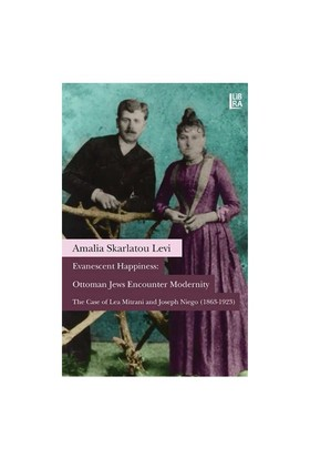 Evanescent Happiness: Ottoman Jews Encounter Modernity (The Case Of Lea Mitrani And Joseph Niego 1863-1923 )-Amalia Skarlatou Levi
