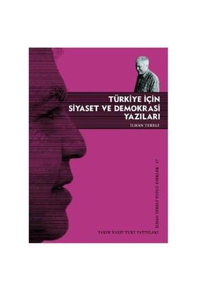 Türkiye İçin Siyaset Ve Demokrasi Yazıları - İlhan Tekeli