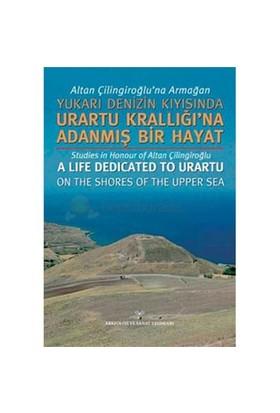 Altan Çilingiroğlu'Na Armağan Yukarı Denizin Kıyısında Urartu Krallığı'Na Adanmış Bir Hayat-Kolektif