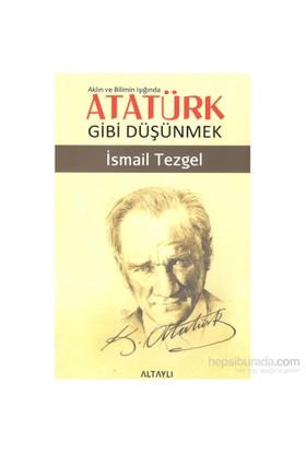 Atatürk Gibi Düşünmek-İsmail Tezgel