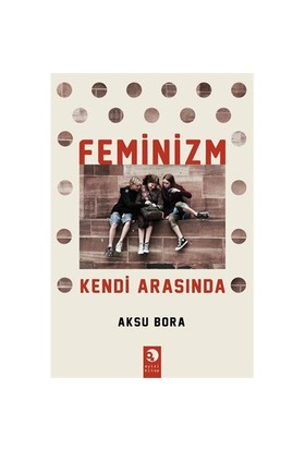 Feminizm Kendi Arasında - Aksu Bora