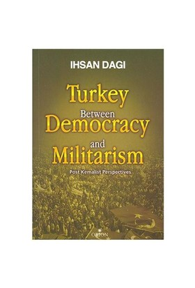 Turkey Between Democracy And Militarism Post Kemalist Perspectives (İngilizce)