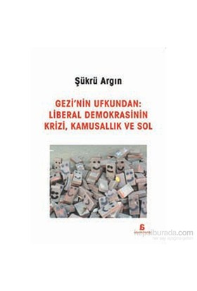 Gezi'Nin Ufkundan: Liberal Demokrasinin Krizi,Kamusallik Ve Sol-Şükrü Argın