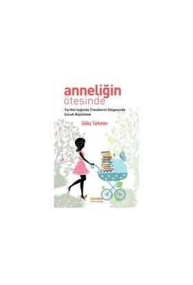 Anneliğin Ötesinde - (Tarihin Işığında Trendlerin Gölgesinde Çocuk Büyütmek)-Gülüş Türkmen