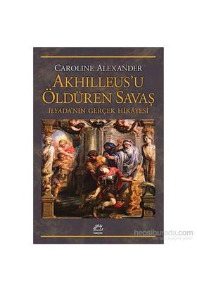 Akhılleus'U Öldüren Savaş - İlyada'Nın Gerçek Hikâyesi-Caroline Alexander