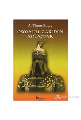Osmanlı Tarihini Anlamak-A. Timur Bilgiç