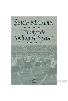 Türkiye'de Toplum ve Siyaset - Makaleler 1 - Bütün Eserleri - Şerif Mardin