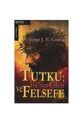 Tutku : İsanın Çilesi Ve Felsefesi ( Mel Gibsons Passion And Phılosopy )-Jorge J. E. Gracia