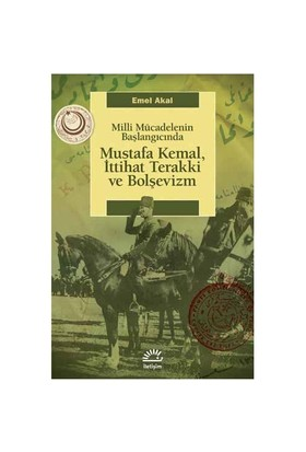 Mustafa Kemal, İttihat Terakki Ve Bolşevizm - Milli Mücadelenin Başlangıcında-Emel Akal