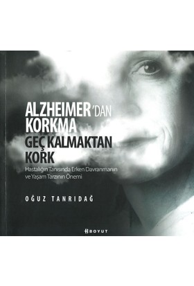 Alzheimer'den Korkma Geç Kalmaktan Kork /Hastalığın Tanısında Erken Davranmanın Ve Yaşam Tarzının Önemi