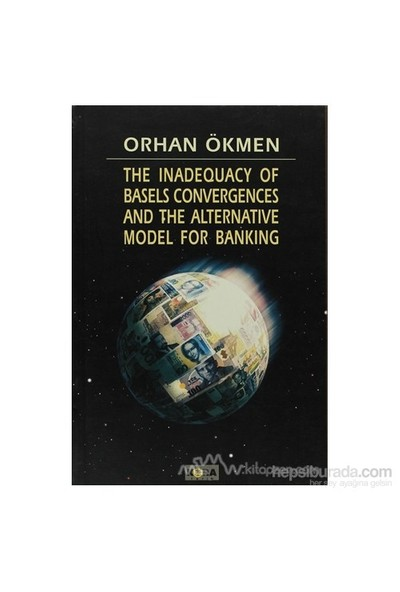 The Inadequacy Of Basels Convergences And The Alternative Model For Banking-Orhan Ökmen