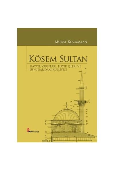 Kösem Sultan: Hayatı, Vakıfları, Hayır İşleri Ve Üsküdar'Daki Külliyesi-Murat Kocaaslan