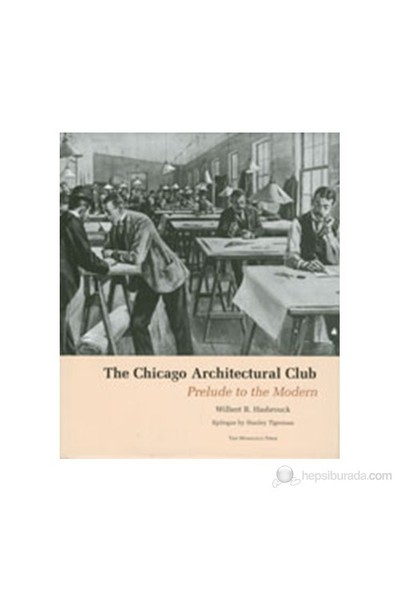 The Chicago Architectural Club: Prelude To The Modern-Wilbert R. Hasbrouck
