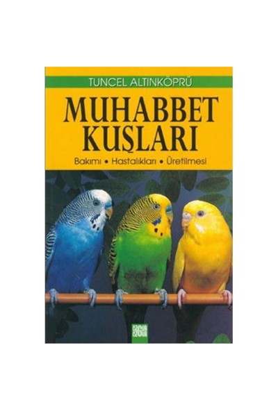 Muhabbet Kuşları: Bakımı-Hastalıklar-Üretilmesi - Tuncel Altınköprü