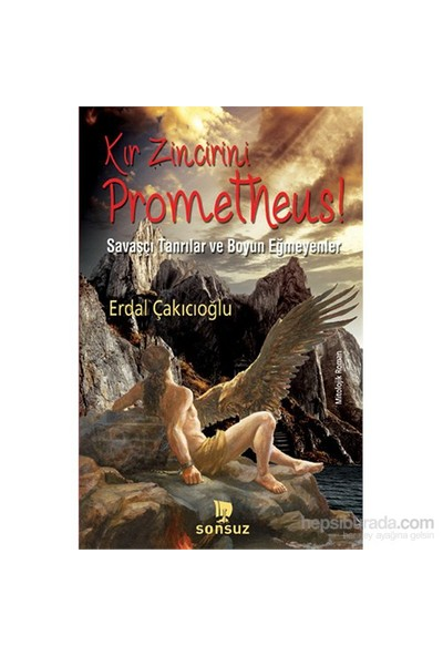Kır Zincirini Prometheus! - Savaşçı Tanrılar Ve Boyun Eğmeyenler-Erdal Çakıcıoğlu