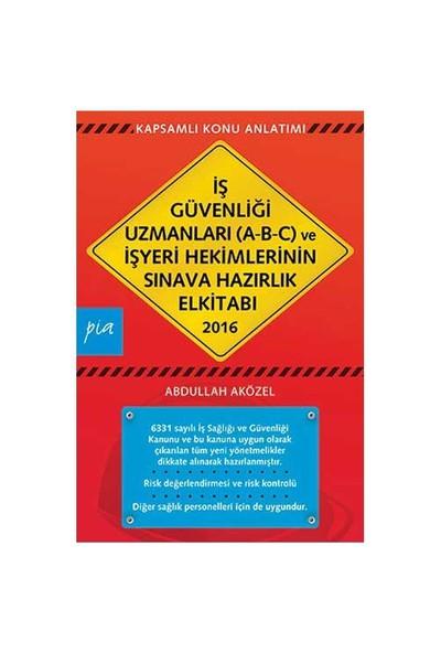 İş Güvenliği Uzmanları 2016 (A-B-C) Ve İşyeri Hekimlerinin Sınava Hazırlık El Kitabı-Abdullah Aközel