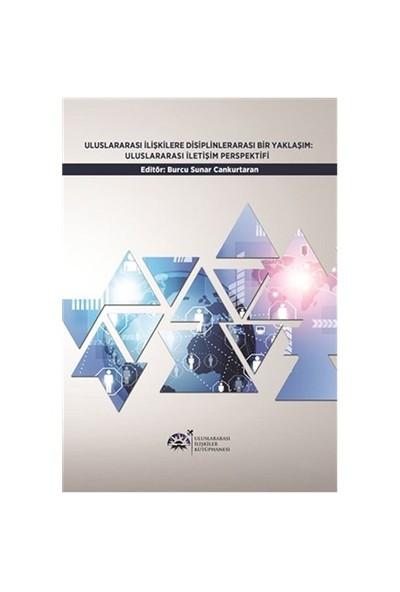 Uluslararası İlişkilerde Disiplinlerarası Bir Yaklaşım: Uluslararası İletişim Perspektifi Uluslararası İlişkiler Kütüphanesi - Burcu Sunar Cankurtaran