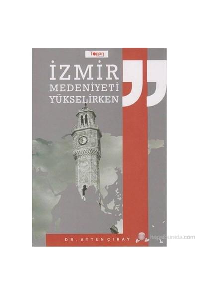 İzmir Medeniyeti Yükselirken-Aytun Çıray