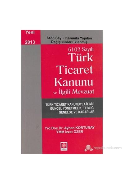 6102 Sayılı Ticaret Kanunu Ve İlgili Mevzuat (6455 Sayılı Kanunla Yapılan Değişiklikler Eklenmiş)-İzzet Özer