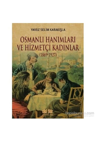 Osmanlı Hanımları Ve Hizmetçi Kadınlar (1869-1927)-Yavuz Selim Karakışla
