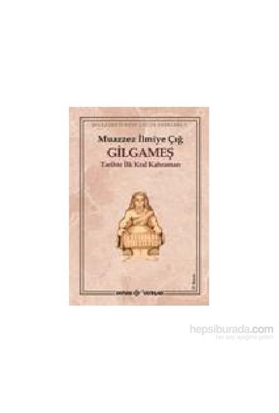 Gilgameş Tarihte İlk Kral Kahraman - Muazzez İlmiye Çığ