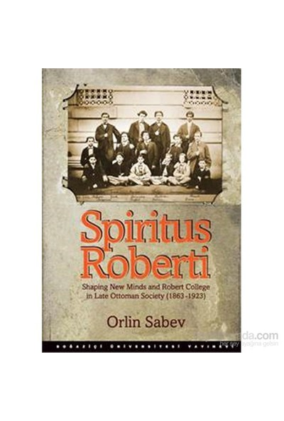 Spiritus Roberti - Shaping New Minds And Robert College İn Late Ottoman Society (1863–1923)-Orlin Sabev