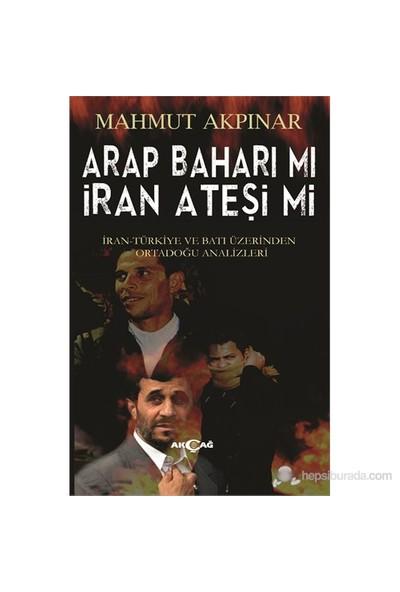 Arap Baharı Mı İran Ateşi Mi - İran Türkiye Ve Batı Üzerinden Ortadoğu Analizleri-Mahmut Akpınar