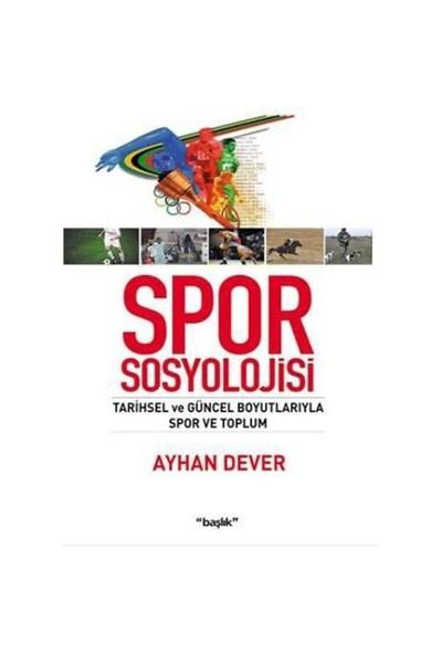 Spor Sosyolojisi (Tarihsel Ve Güncel Boyutlarıyla Spor Ve Toplum)-Ayhan Dever