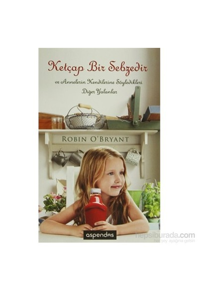 Ketçap Bir Sebzedir Ve Annelerin Kendilerine Söylediği Diğer Yalanlar-Robin O'Bryant