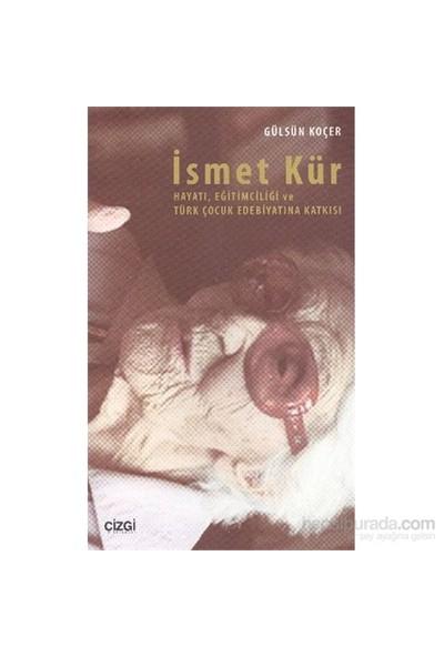 İsmet Kür Hayatı, Eğitimciliği Ve Türk Çocuk Edebiyatına Katkısı-Gülsün Koçer