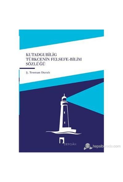 Kutadgubilig Türkçenin Felsefe - Bilim Sözlüğü-Ş. Teoman Duralı