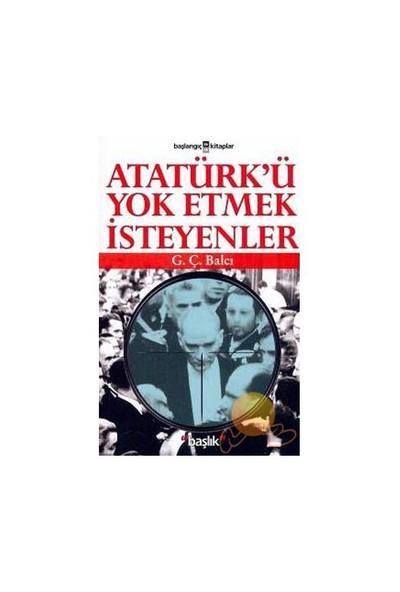Atatürk'ü Yok Etmek İsteyenler