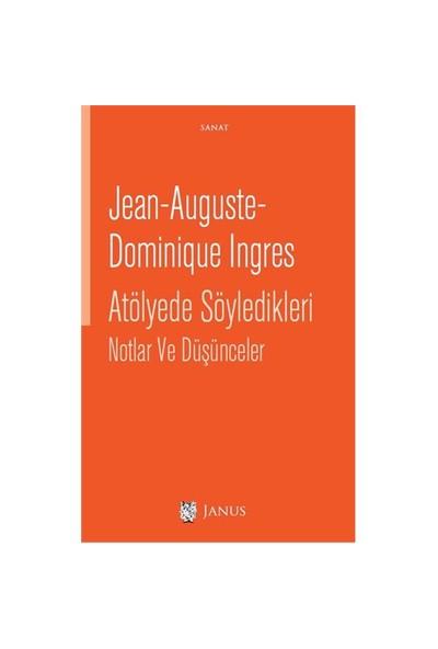 Atölyede Söyledikleri Notlar Ve Düşünceler-Jean Auguste Dominique Ingres