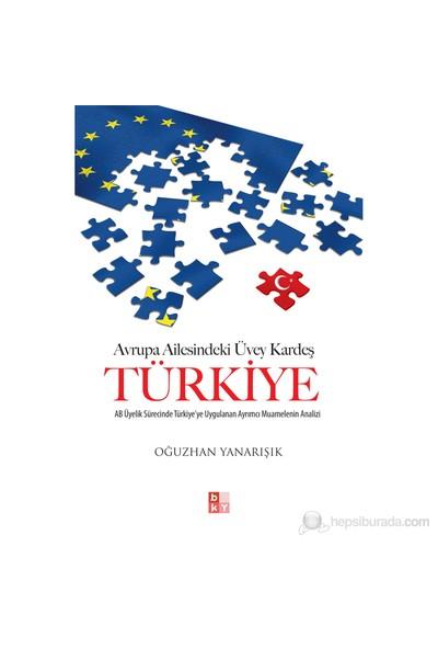 Avrupa Ailesindeki Üvey Kardeş Türkiye - (Ab Üyelik Sürecinde Türkiye'Ye Uygulanan Ayrımcı Muamelen-Oğuzhan Yanarışık