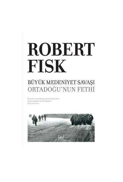 Büyük Medeniyet Savaşı – Ortadoğu'nun Fethi - Robert Fisk