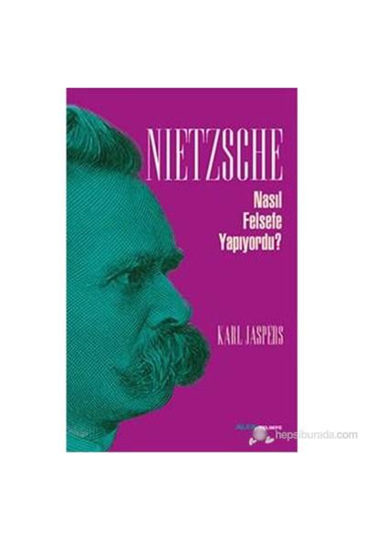 Nietzsche - Nasıl Felsefe Yapıyordu?-Karl Jaspers