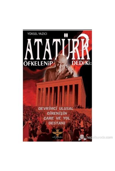 Atatürk Öfkelenip Dedi Ki: (Devrimci Ulusal Direnişin Çare Ve Yol Destanı)-Yüksel Yazıcı