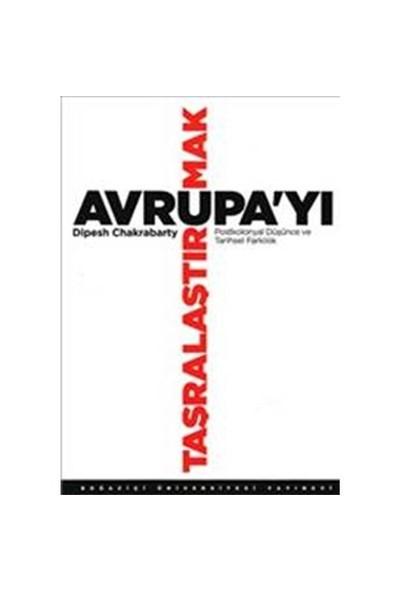 Avrupa'Yı Taşralaştırmak - (Postkolonyal Düşünce Ve Tarihsel Farklılık)-Dipesh Chakrabarty