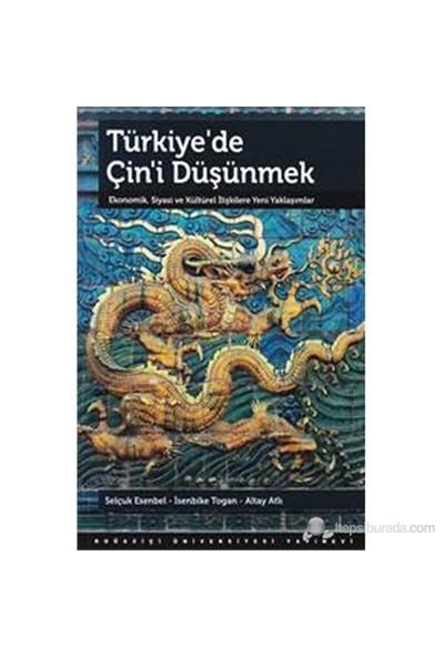 Türkiye'De Çin'İ Düşünmek : Ekonomik, Siyasi Ve Kültürel İlişkilere Yeni Yaklaşımlar-Selçuk Esenbel