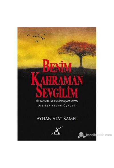 Benim Kahraman Sevgilim - (Bir Kanserli Ve Eşinin Yaşam Savaşı)-Ayhan Atay Kamel