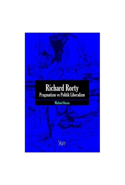 Richard Rorty - Pragmatizm Ve Politik Liberalizm-Michael Bacon