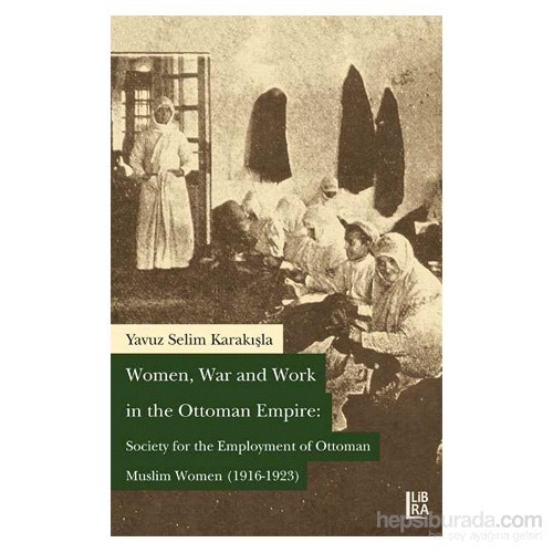 Women, War And Work İn The Ottoman Empire: Society For The Employment Of Ottoman Muslim Women (1916-1923)