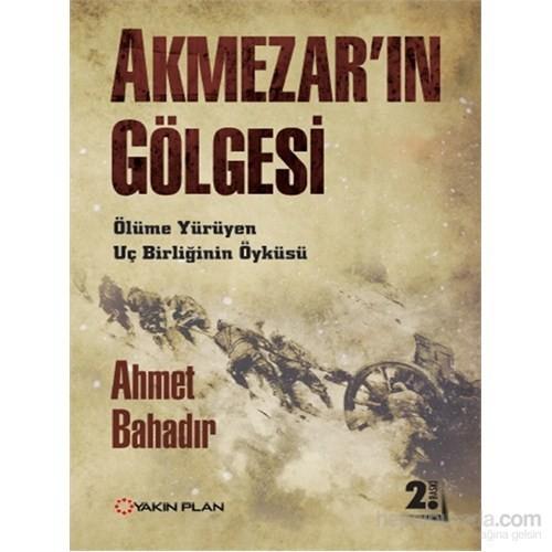 Akmezar'In Gölgesi – Ölüme Yürüyen Uç Birliğinin Öyküsü-Ahmet Bahadır