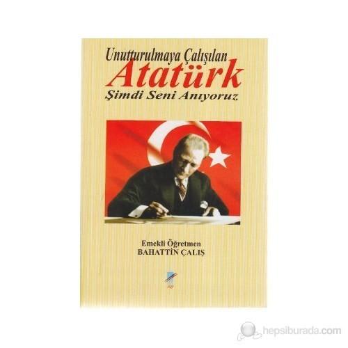 Unutturulmaya Çalışılan Atatürk Şimdi Seni Anıyoruz-Bahattin Çalış